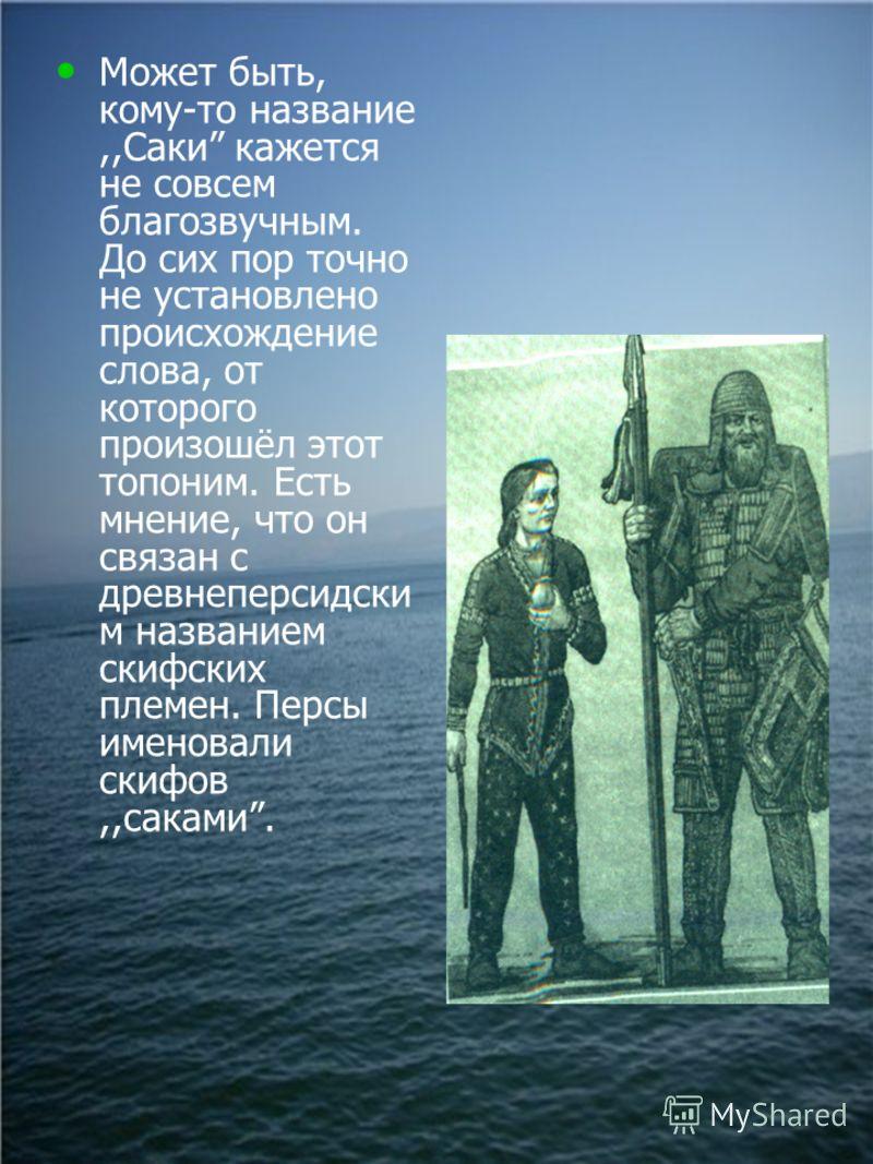 Может быть, кому-то название,,Саки кажется не совсем благозвучным. До сих пор точно не установлено происхождение слова, от которого произошёл этот топоним. Есть мнение, что он связан с древнеперсидски м названием скифских племен. Персы именовали скиф