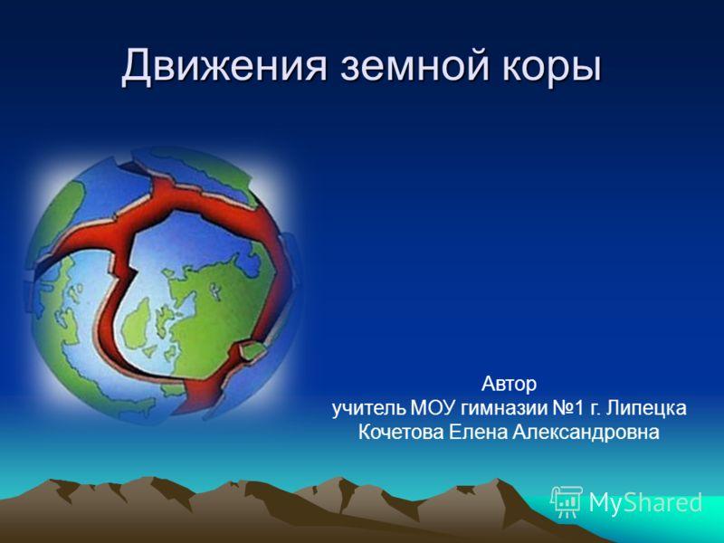 Движения земной коры Автор учитель МОУ гимназии 1 г. Липецка Кочетова Елена Александровна