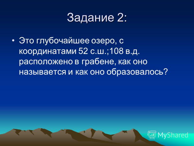 Задание 2: Это глубочайшее озеро, с координатами 52 с.ш.;108 в.д. расположено в грабене, как оно называется и как оно образовалось?