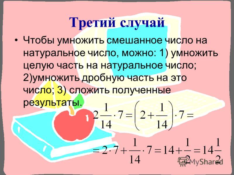 Третий с лучай Чтобы умножить смешанное число на натуральное число, можно: 1) умножить целую часть на натуральное число; 2)умножить дробную часть на это число; 3) сложить полученные результаты.