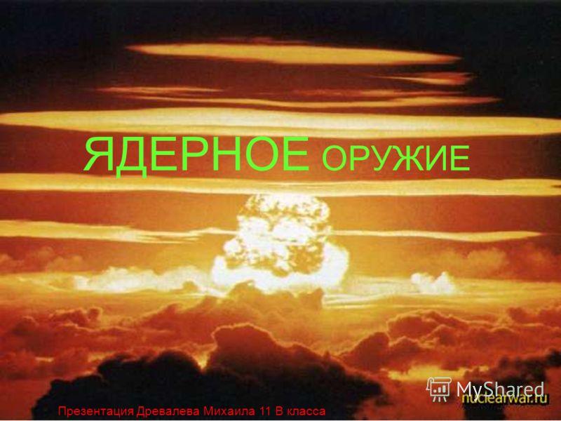 ЯДЕРНОЕ ОРУЖИЕ Презентация Древалева Михаила 11 В класса