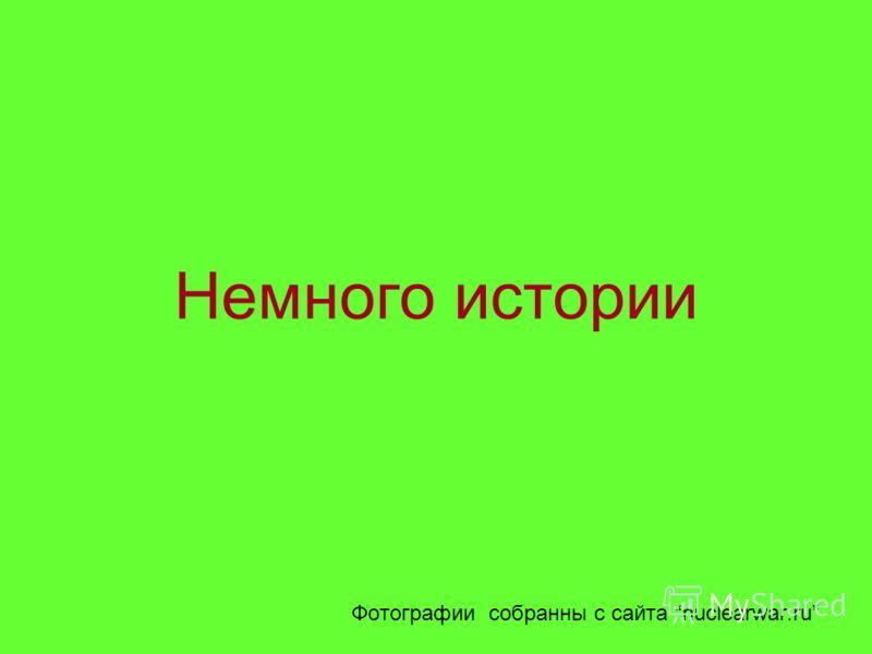 Немного истории Фотографии собранны с сайта nuclearwar.ru