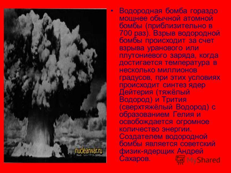 Водородная бомба гораздо мощнее обычной атомной бомбы (приблизительно в 700 раз). Взрыв водородной бомбы происходит за счет взрыва уранового или плутониевого заряда, когда достигается температура в несколько миллионов градусов, при этих условиях прои
