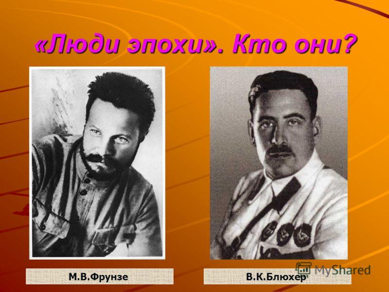 «Люди эпохи». Кто они? М.В.ФрунзеВ.К.Блюхер