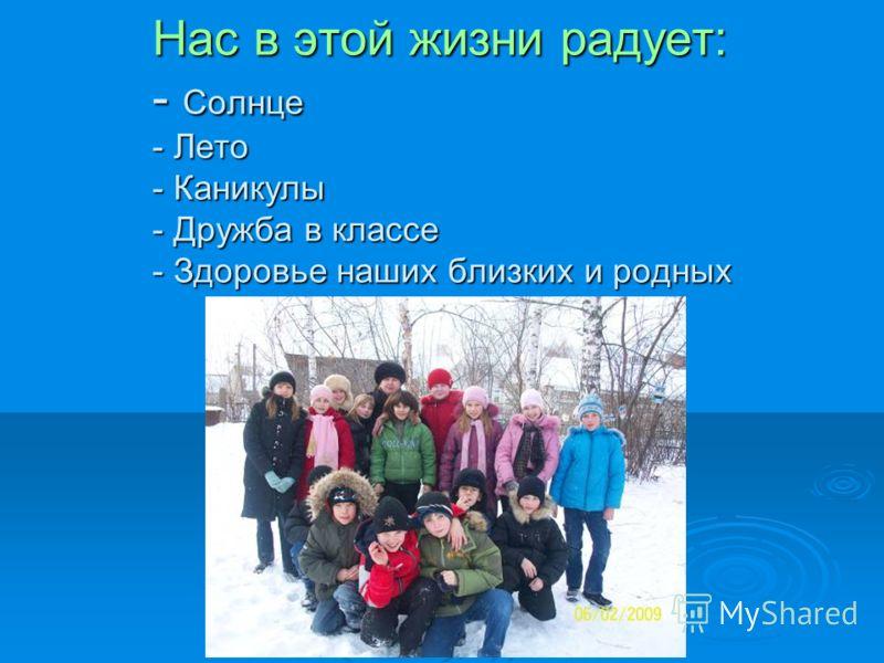 Нас в этой жизни радует: - Солнце - Лето - Каникулы - Дружба в классе - Здоровье наших близких и родных