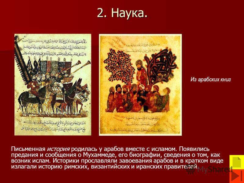 2. Наука. Письменная история родилась у арабов вместе с исламом. Появились предания и сообщения о Мухаммеде, его биографии, сведения о том, как возник ислам. Историки прославляли завоевания арабов и в кратком виде излагали историю римских, византийск