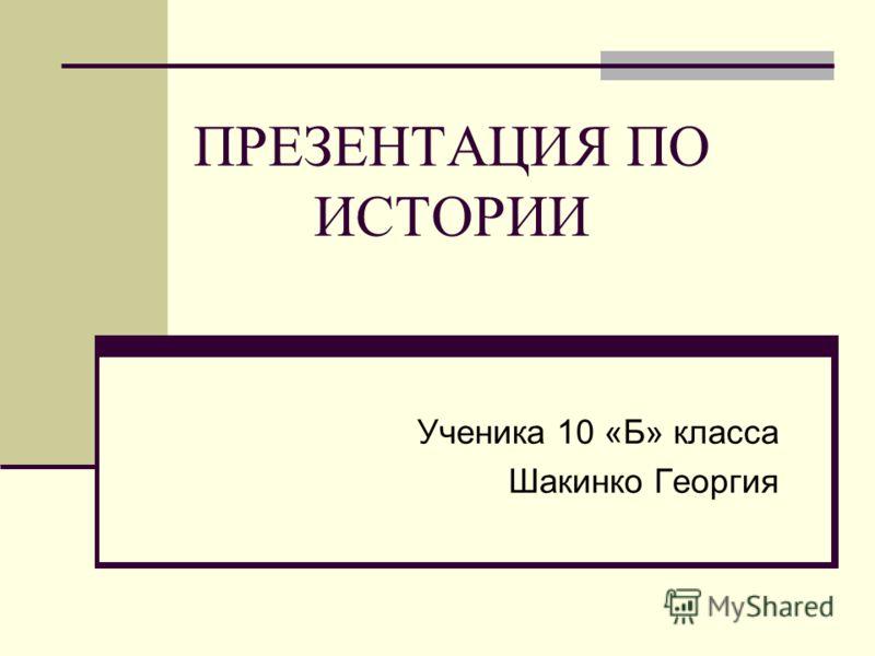 ПРЕЗЕНТАЦИЯ ПО ИСТОРИИ Ученика 10 «Б» класса Шакинко Георгия