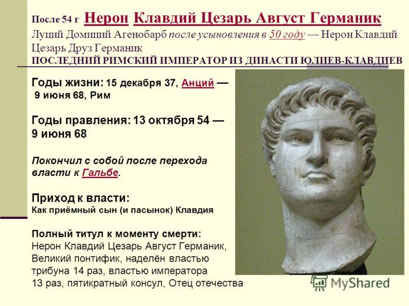 После 54 г Нерон Клавдий Цезарь Август Германик Луций Домиций Агенобарб после усыновления в 50 году Нерон Клавдий Цезарь Друз Германик ПОСЛЕДНИЙ РИМСКИЙ ИМПЕРАТОР ИЗ ДИНАСТИ ЮЛИЕВ-КЛАВДИЕВ Нерон50 году Годы жизни: 15 декабря 37, Анций Анций 9 июня 68