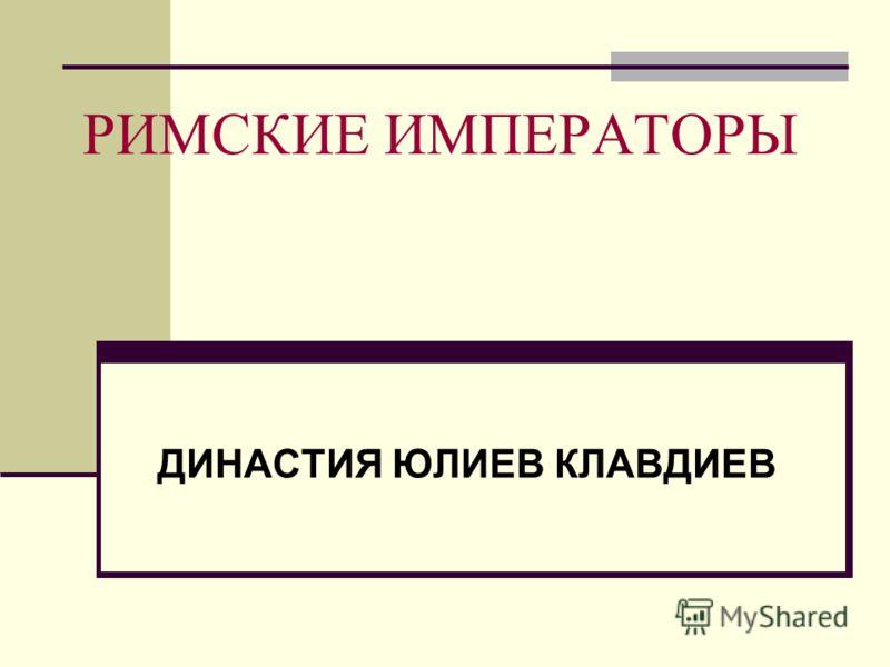 РИМСКИЕ ИМПЕРАТОРЫ ДИНАСТИЯ ЮЛИЕВ КЛАВДИЕВ