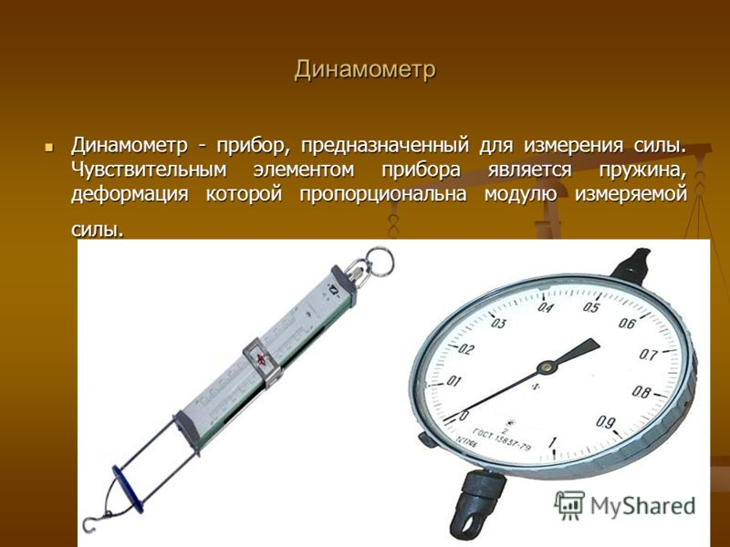 Динамометр Динамометр - прибор, предназначенный для измерения силы. Чувствительным элементом прибора является пружина, деформация которой пропорциональна модулю измеряемой силы. Динамометр - прибор, предназначенный для измерения силы. Чувствительным