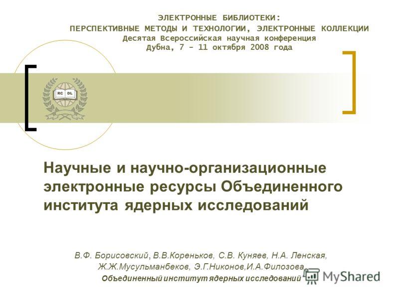 ЭЛЕКТРОННЫЕ БИБЛИОТЕКИ: ПЕРСПЕКТИВНЫЕ МЕТОДЫ И ТЕХНОЛОГИИ, ЭЛЕКТРОННЫЕ КОЛЛЕКЦИИ Десятая Всероссийская научная конференция Дубна, 7 - 11 октября 2008 года Научные и научно-организационные электронные ресурсы Объединенного института ядерных исследован