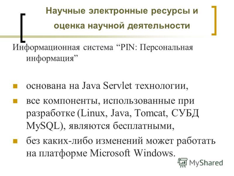 Научные электронные ресурсы и оценка научной деятельности Информационная система PIN: Персональная информация основана на Java Servlet технологии, все компоненты, использованные при разработке (Linux, Java, Tomcat, СУБД MySQL), являются бесплатными,