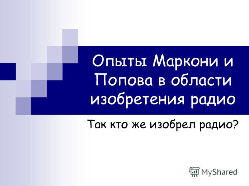 Опыты Маркони и Попова в области изобретения радио Так кто же изобрел радио?