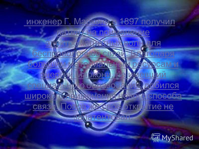 инженер Г. Маркони в 1897 получил патент на применение электромагнитных волн для беспроволочной связи. Благодаря большим материальным ресурсам и энергии Маркони, не имевший специального образования, добился широкого применения нового способа связи. П