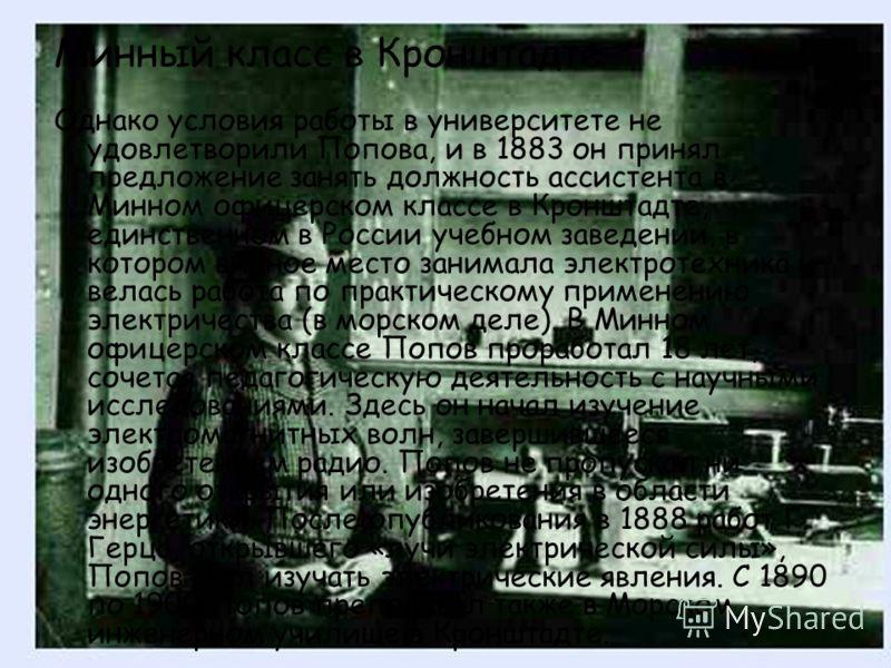 Однако условия работы в университете не удовлетворили Попова, и в 1883 он принял предложение занять должность ассистента в Минном офицерском классе в Кронштадте, единственном в России учебном заведении, в котором видное место занимала электротехника