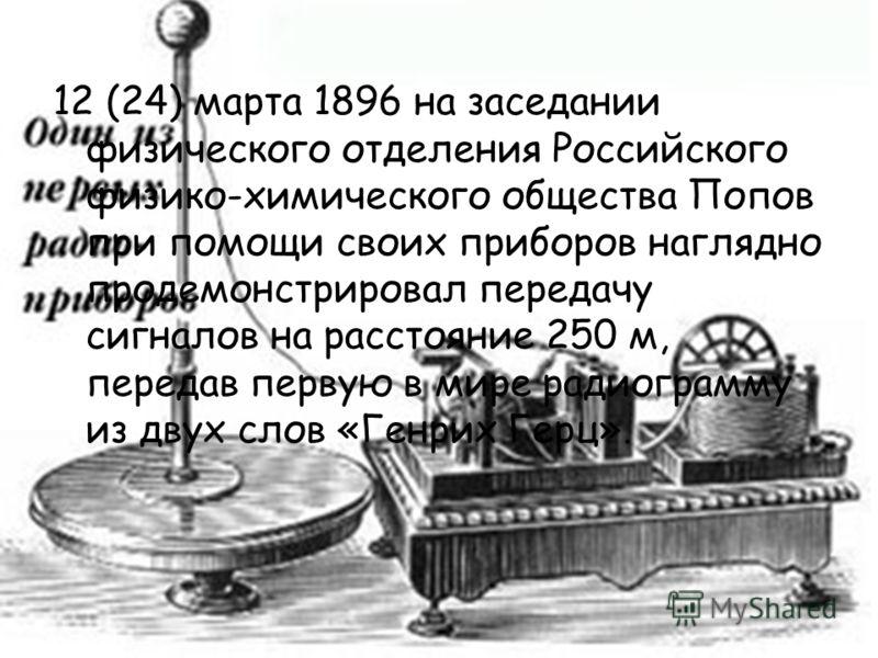 12 (24) марта 1896 на заседании физического отделения Российского физико-химического общества Попов при помощи своих приборов наглядно продемонстрировал передачу сигналов на расстояние 250 м, передав первую в мире радиограмму из двух слов «Генрих Гер