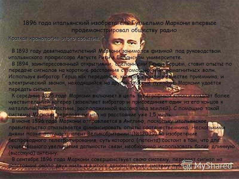 Краткая хронология этого события. Краткая хронология этого события. В 1893 году девятнадцатилетний Маркони занимался физикой под руководством итальянского профессора Августе Риги в Болонском университете. В 1894, заинтересованный открытиями, сделанны