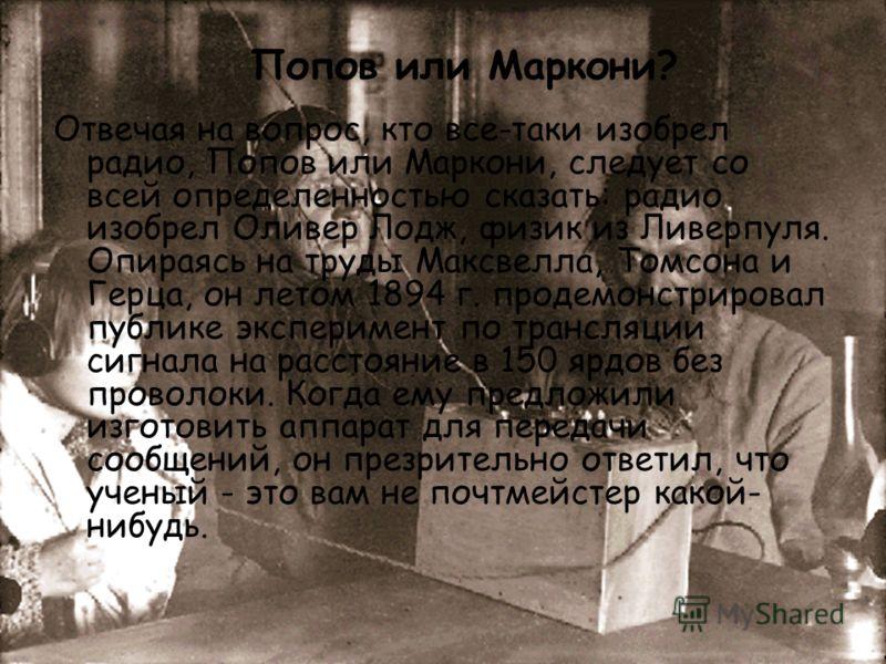 Отвечая на вопрос, кто все-таки изобрел радио, Попов или Маркони, следует со всей определенностью сказать: радио изобрел Оливер Лодж, физик из Ливерпуля. Опираясь на труды Максвелла, Томсона и Герца, он летом 1894 г. продемонстрировал публике экспери