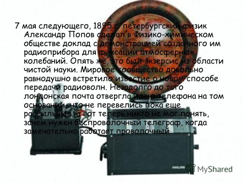 7 мая следующего, 1895 г. петербургский физик Александр Попов сделал в Физико-химическом обществе доклад с демонстрацией созданного им радиоприбора для фиксации атмосферных колебаний. Опять же, это был экзерсис из области чистой науки. Мировое сообще