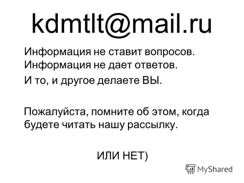 kdmtlt@mail.ru Информация не ставит вопросов. Информация не дает ответов. И то, и другое делаете ВЫ. Пожалуйста, помните об этом, когда будете читать нашу рассылку. ИЛИ НЕТ)