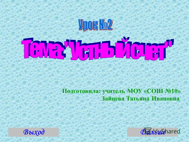 Подготовила: учитель МОУ «СОШ 10» Зайцева Татьяна Ивановна ВыходДальше