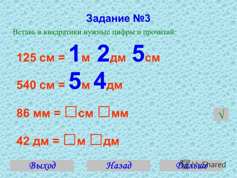 Задание 3 Вставь в квадратики нужные цифры и прочитай: 125 см = 1 м 2 дм 5 см 540 см = 5 м 4 дм 86 мм = см мм 42 дм = м дм ВыходДальшеНазад