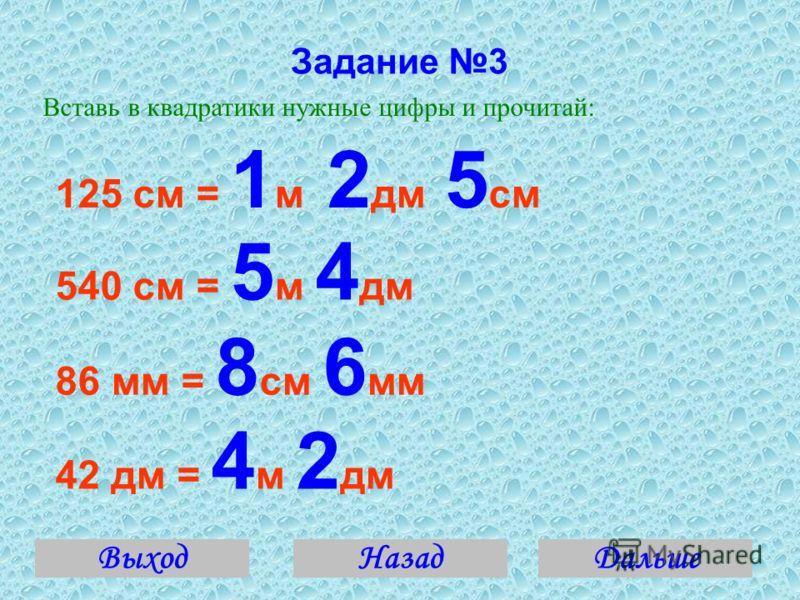 Задание 3 Вставь в квадратики нужные цифры и прочитай: 125 см = 1 м 2 дм 5 см 540 см = 5 м 4 дм 86 мм = 8 см 6 мм 42 дм = 4 м 2 дм ВыходДальшеНазад