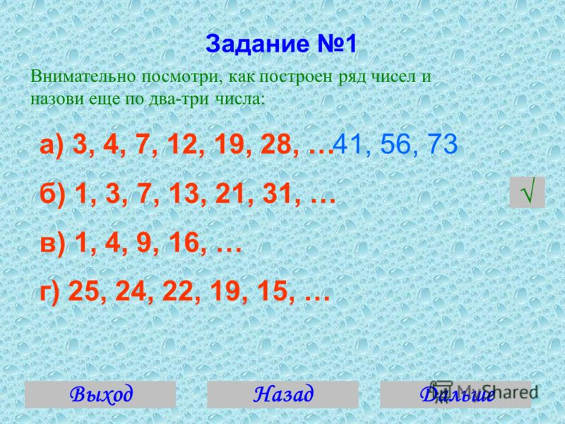 Задание 1 Внимательно посмотри, как построен ряд чисел и назови еще по два-три числа: а) 3, 4, 7, 12, 19, 28, … б) 1, 3, 7, 13, 21, 31, … в) 1, 4, 9, 16, … г) 25, 24, 22, 19, 15, … 41, 56, 73 ВыходДальше Назад
