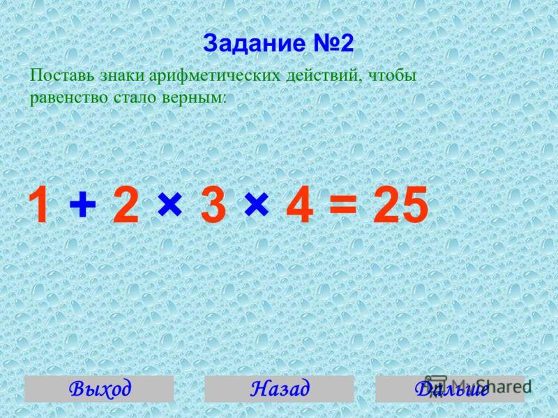 Задание 2 Поставь знаки арифметических действий, чтобы равенство стало верным: 1 + 2 × 3 × 4 = 25 ВыходДальшеНазад
