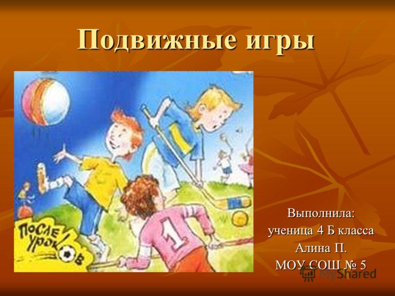 Подвижные игры Выполнила: ученица 4 Б класса Алина П. МОУ СОШ 5