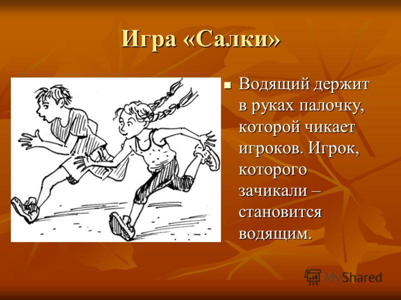 Игра «Салки» Водящий держит в руках палочку, которой чикает игроков. Игрок, которого зачикали – становится водящим. Водящий держит в руках палочку, которой чикает игроков. Игрок, которого зачикали – становится водящим.