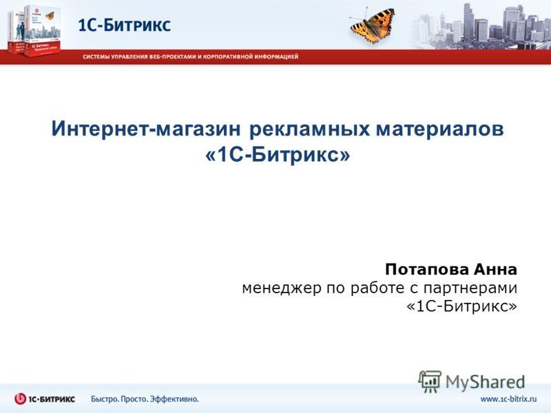 Интернет-магазин рекламных материалов «1С-Битрикс» Потапова Анна менеджер по работе с партнерами «1С-Битрикс»