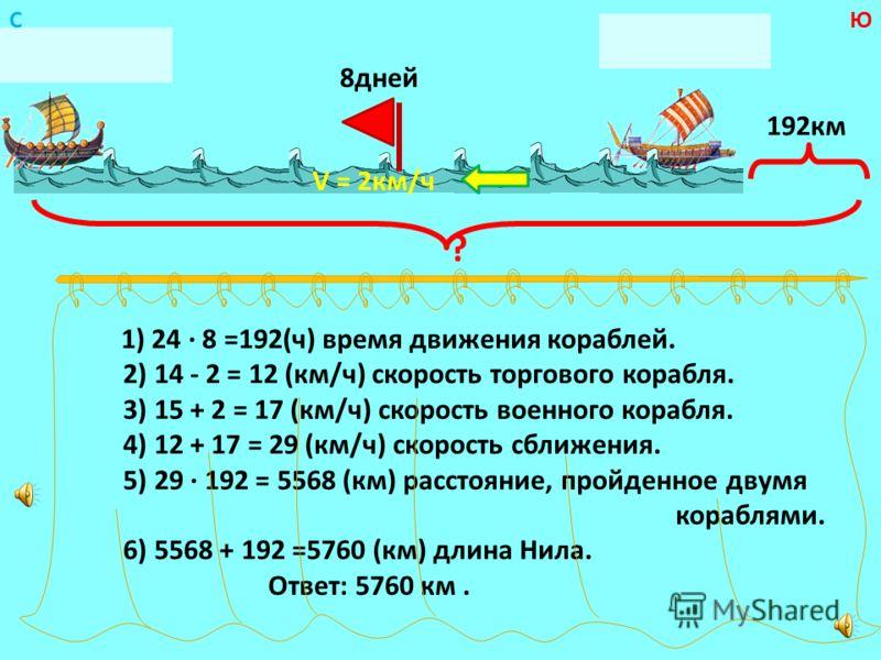 1) 24 8 =192(ч) время движения кораблей. 2) 14 - 2 = 12 (км/ч) скорость торгового корабля. 3) 15 + 2 = 17 (км/ч) скорость военного корабля. 4) 12 + 17 = 29 (км/ч) скорость сближения. 5) 29 192 = 5568 (км) расстояние, пройденное двумя кораблями. 6) 55