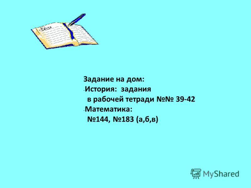 Задание на дом: - История: задания в рабочей тетради 39-42 - Математика: 144, 183 (а,б,в)