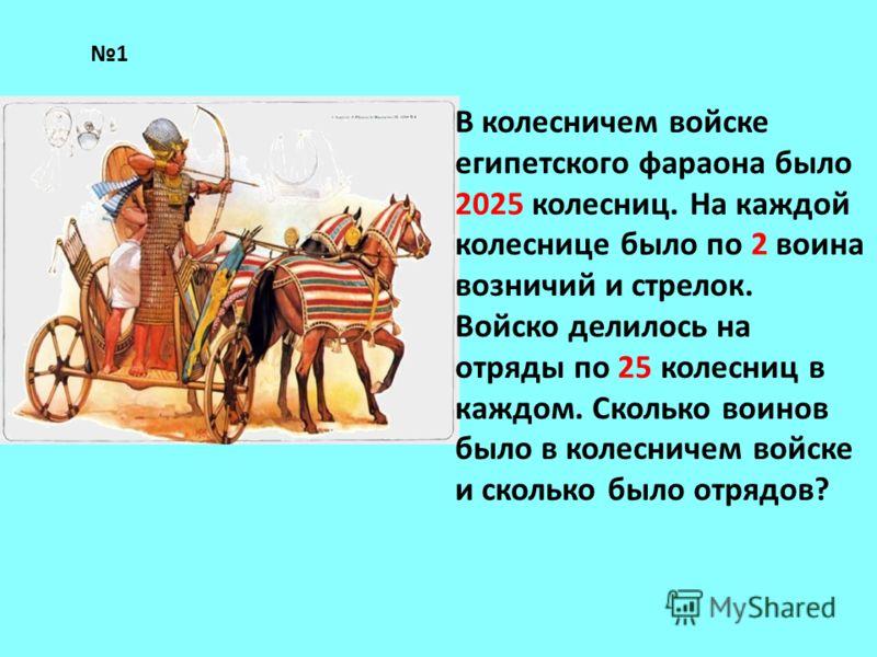 В колесничем войске египетского фараона было 2025 колесниц. На каждой колеснице было по 2 воина возничий и стрелок. Войско делилось на отряды по 25 колесниц в каждом. Сколько воинов было в колесничем войске и сколько было отрядов? 1