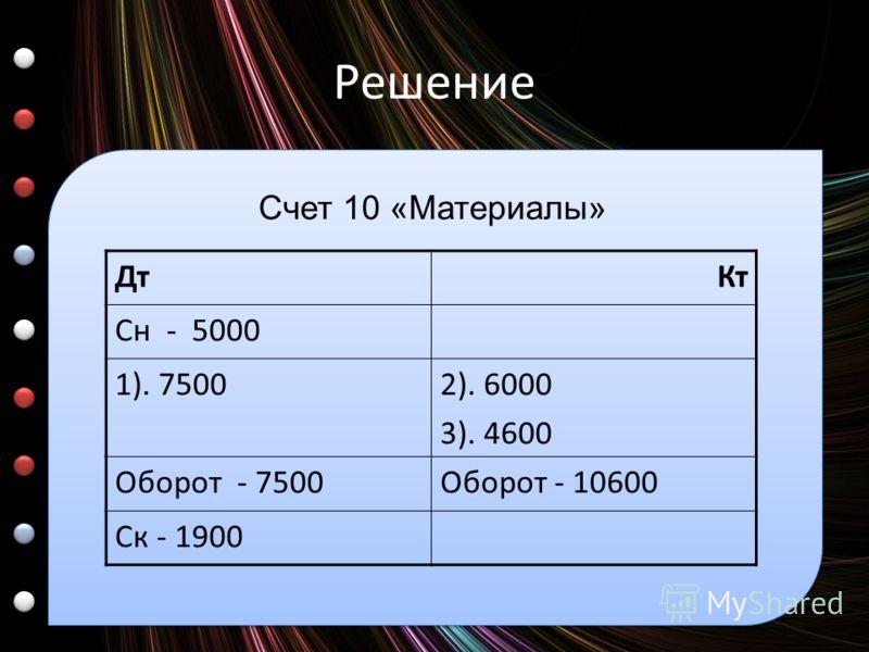 Решение ДтКт Сн - 5000 1). 75002). 6000 3). 4600 Оборот - 7500Оборот - 10600 Ск - 1900 Счет 10 «Материалы»