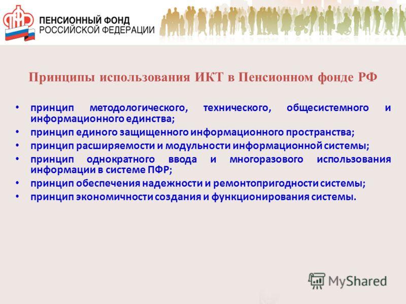 Принципы использования ИКТ в Пенсионном фонде РФ принцип методологического, технического, общесистемного и информационного единства; принцип единого защищенного информационного пространства; принцип расширяемости и модульности информационной системы;