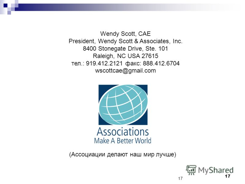 17 Wendy Scott, CAE President, Wendy Scott & Associates, Inc. 8400 Stonegate Drive, Ste. 101 Raleigh, NC USA 27615 тел.: 919.412.2121 факс: 888.412.6704 wscottcae@gmail.com (Ассоциации делают наш мир лучше)