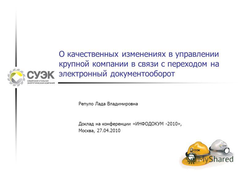 О качественных изменениях в управлении крупной компании в связи с переходом на электронный документооборот Репуло Лада Владимировна Доклад на конференции «ИНФОДОКУМ -2010», Москва, 27.04.2010
