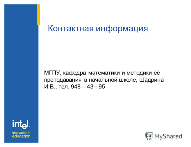 МГПУ, кафедра математики и методики её преподавания в начальной школе, Шадрина И.В., тел. 948 – 43 - 95 Контактная информация