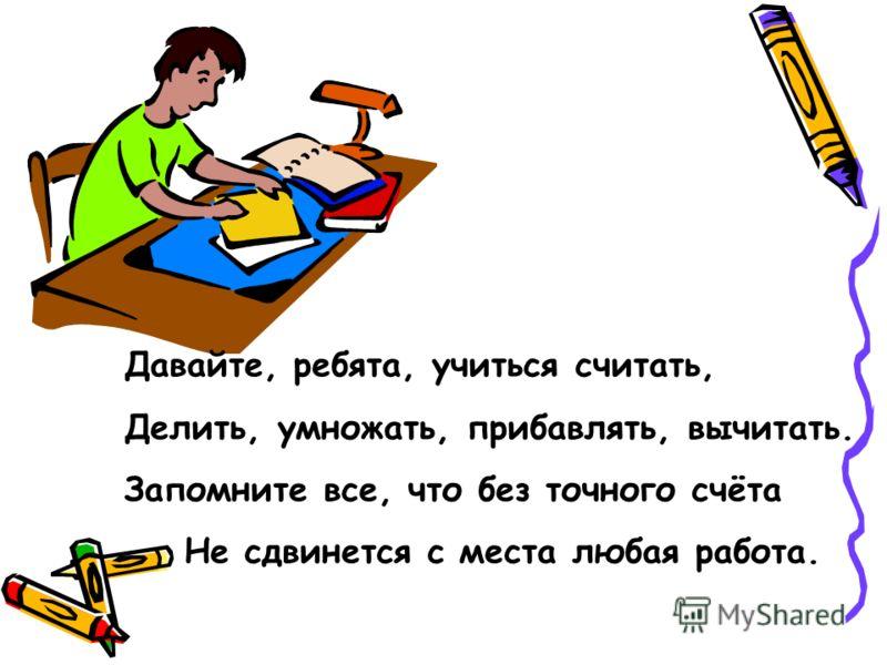 Давайте, ребята, учиться считать, Делить, умножать, прибавлять, вычитать. Запомните все, что без точного счёта Не сдвинется с места любая работа.