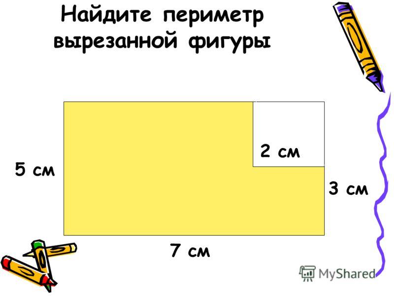 Найдите периметр вырезанной фигуры 7 см 5 см 3 см 2 см