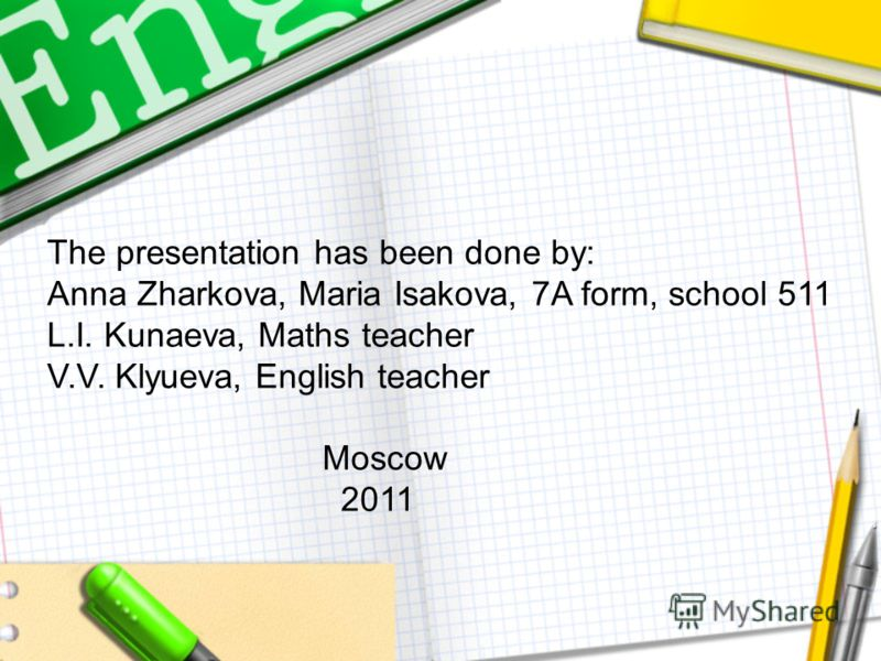 The presentation has been done by: Anna Zharkova, Maria Isakova, 7A form, school 511 L.I. Kunaeva, Maths teacher V.V. Klyueva, English teacher Moscow 2011