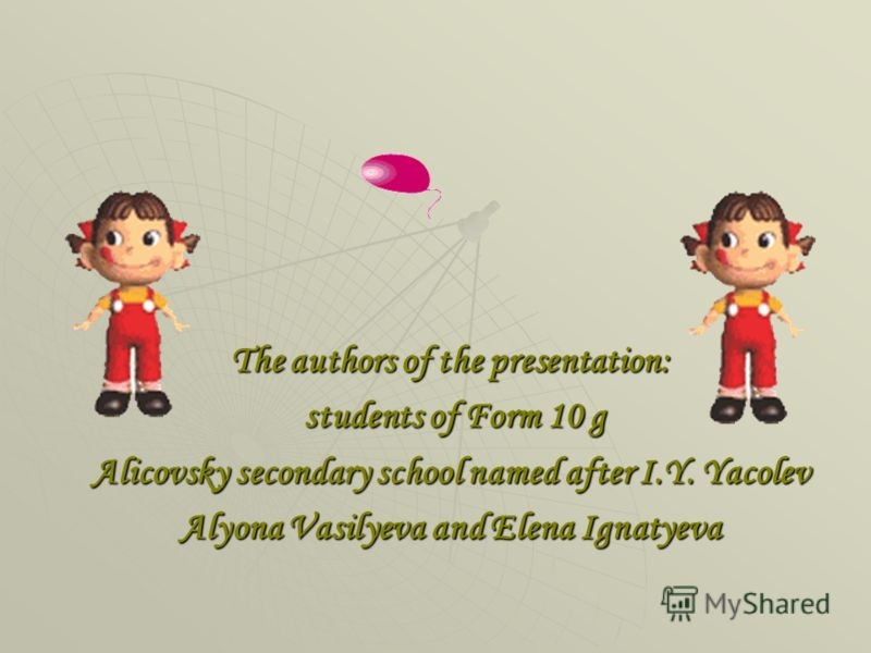 The authors of the presentation: students of Form 10 g students of Form 10 g Alicovsky secondary school named after I.Y. Yacolev Alyona Vasilyeva and Elena Ignatyeva