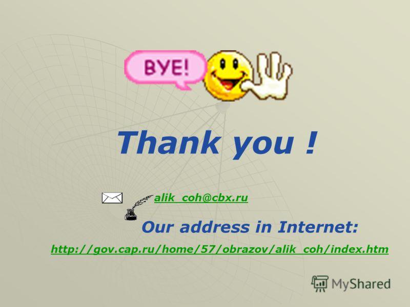 Thank you ! alik_coh@cbx.ru Our address in Internet: http://gov.cap.ru/home/57/obrazov/alik_coh/index.htm