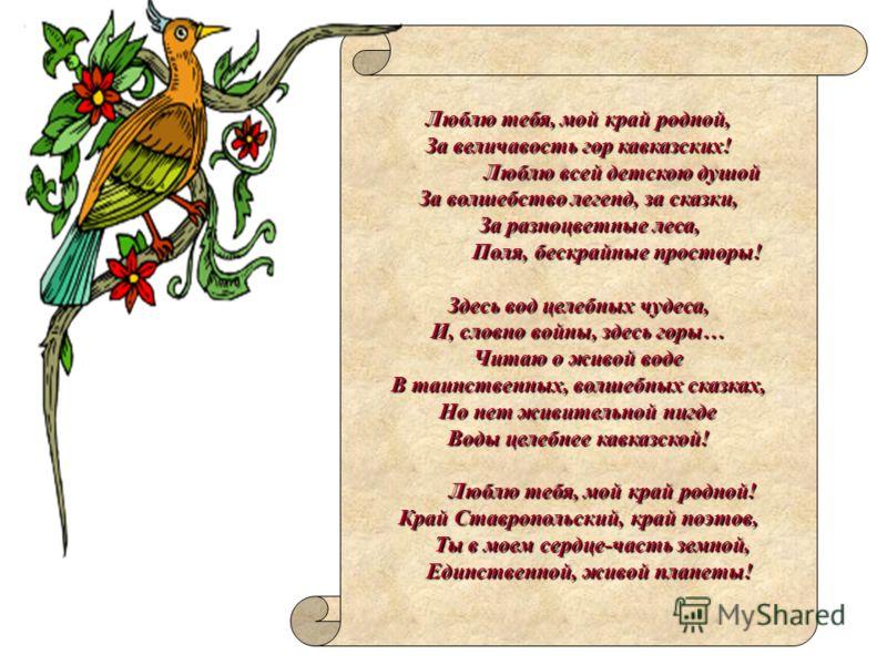 Люблю тебя, мой край родной, За величавость гор кавказских! Люблю всей детскою душой За волшебство легенд, за сказки, За разноцветные леса, Поля, бескрайные просторы! Здесь вод целебных чудеса, И, словно войны, здесь горы… Читаю о живой воде В таинст
