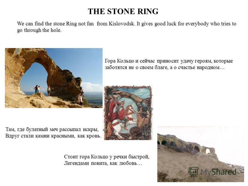 THE STONE RING We can find the stone Ring not fan from Kislovodsk. It gives good luck for everybody who tries to go through the hole. Гора Кольцо и сейчас приносит удачу героям, которые заботятся не о своем благе, а о счастье народном… Там, где булат