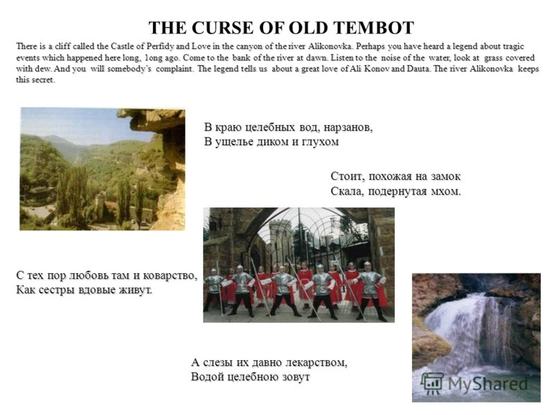 THE CURSE OF OLD TEMBOT There is a cliff called the Castle of Perfidy and Love in the canyon of the river Alikonovka. Perhaps you have heard a legend about tragic events which happened here long, 1ong ago. Come to the bank of the river at dawn. Liste