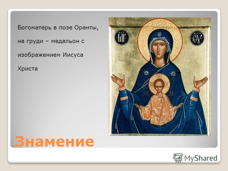 Знамение Богоматерь в позе Оранты, на груди – медальон с изображением Иисуса Христа