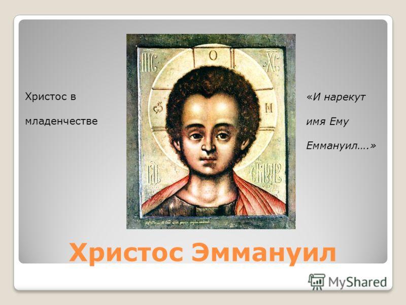 Христос Эммануил Христос в младенчестве «И нарекут имя Ему Еммануил….»